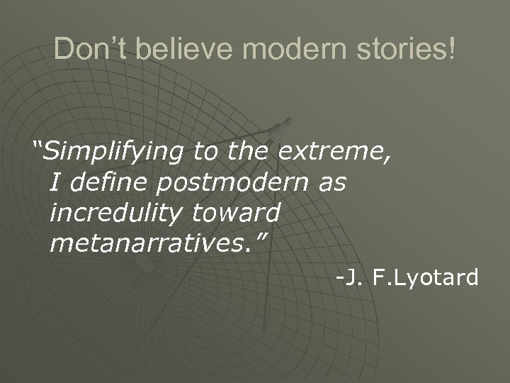 """Don't believe modern stories! """"Simplifying to the extreme, I define postmodern as incredulity toward"""