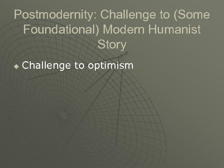 Postmodernity: Challenge to (Some Foundational) Modern Humanist Story u Challenge to optimism