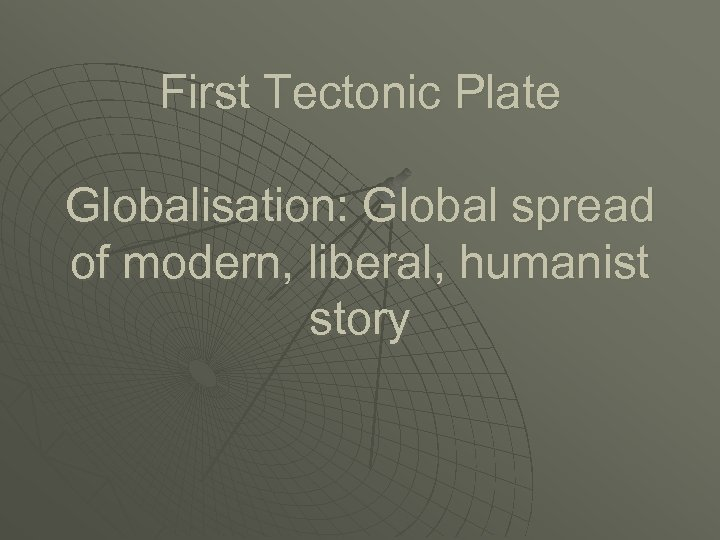 First Tectonic Plate Globalisation: Global spread of modern, liberal, humanist story