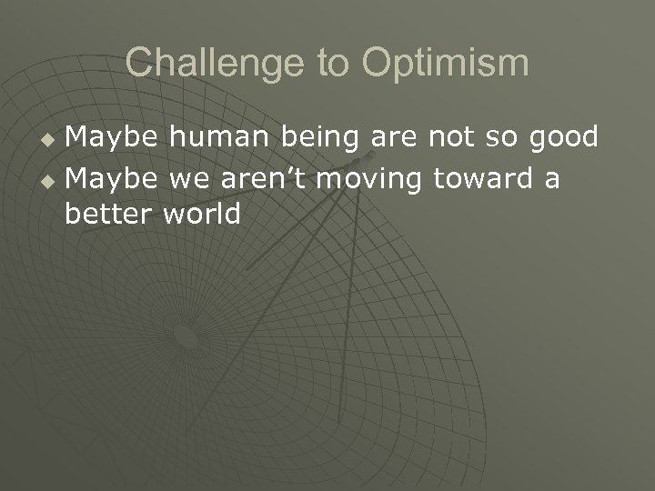 Challenge to Optimism Maybe human being are not so good u Maybe we aren't