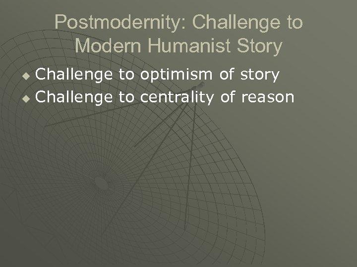 Postmodernity: Challenge to Modern Humanist Story Challenge to optimism of story u Challenge to