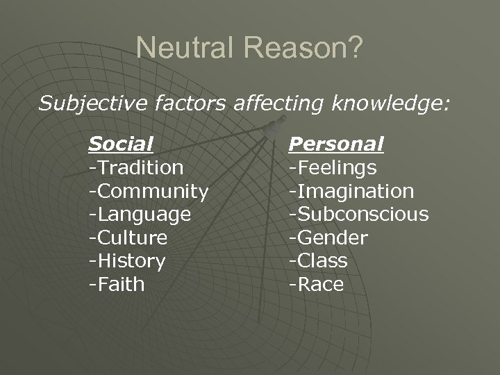 Neutral Reason? Subjective factors affecting knowledge: Social -Tradition -Community -Language -Culture -History -Faith Personal