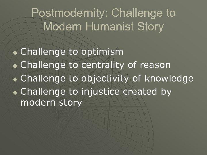 Postmodernity: Challenge to Modern Humanist Story Challenge to optimism u Challenge to centrality of