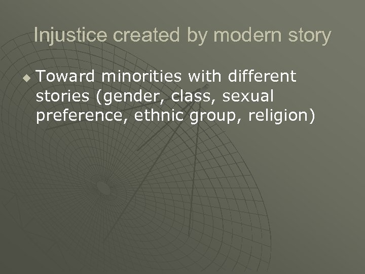 Injustice created by modern story u Toward minorities with different stories (gender, class, sexual
