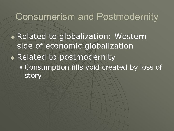 Consumerism and Postmodernity Related to globalization: Western side of economic globalization u Related to