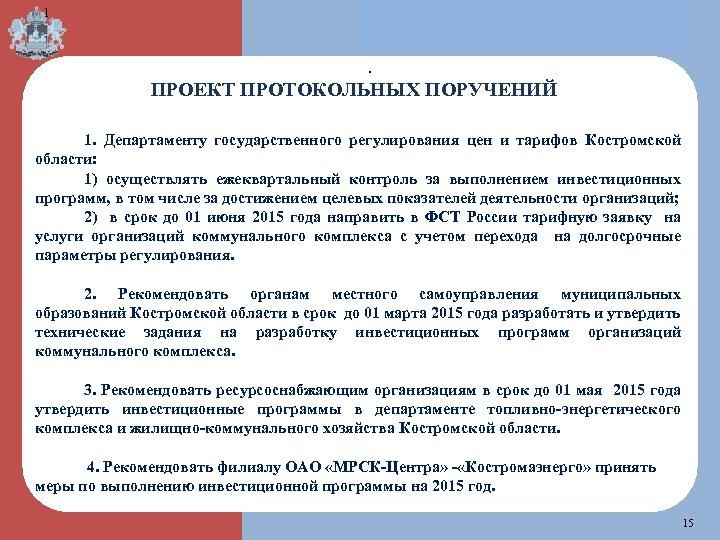 1 . ПРОЕКТ ПРОТОКОЛЬНЫХ ПОРУЧЕНИЙ 1. Департаменту государственного регулирования цен и тарифов Костромской области: