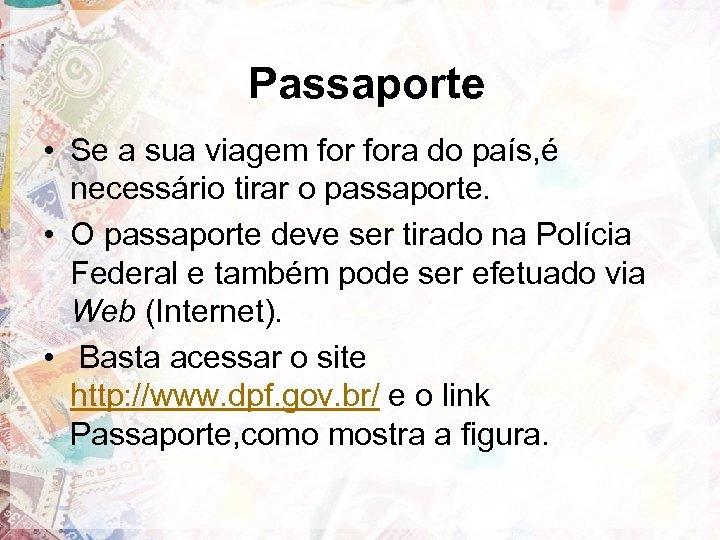 Passaporte • Se a sua viagem fora do país, é necessário tirar o passaporte.