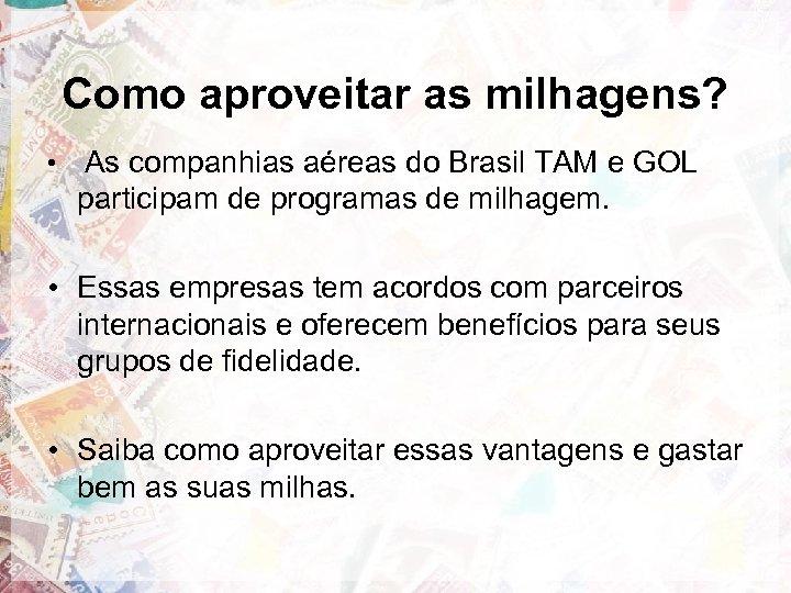 Como aproveitar as milhagens? • As companhias aéreas do Brasil TAM e GOL participam