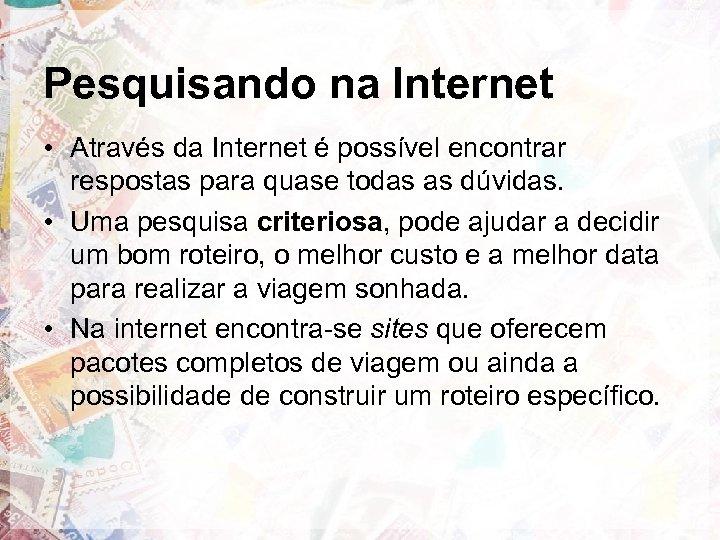 Pesquisando na Internet • Através da Internet é possível encontrar respostas para quase todas
