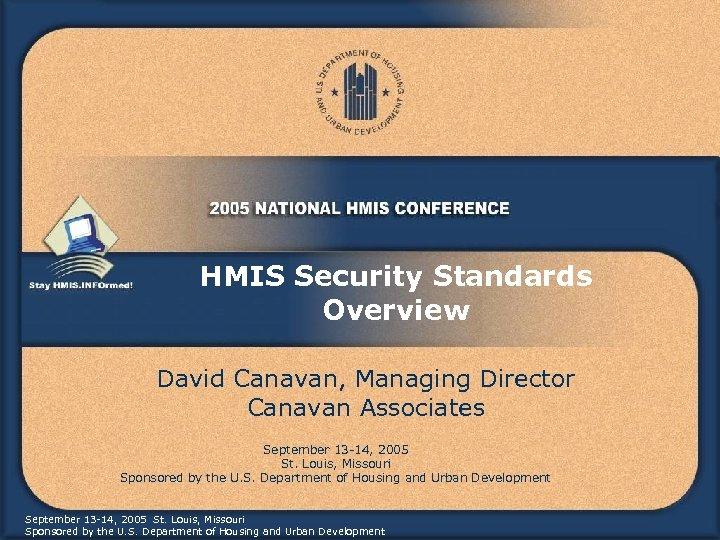 HMIS Security Standards Overview David Canavan, Managing Director Canavan Associates September 13 -14, 2005