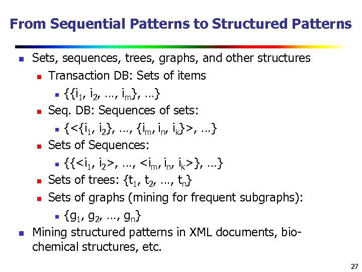 From Sequential Patterns to Structured Patterns n n Sets, sequences, trees, graphs, and other