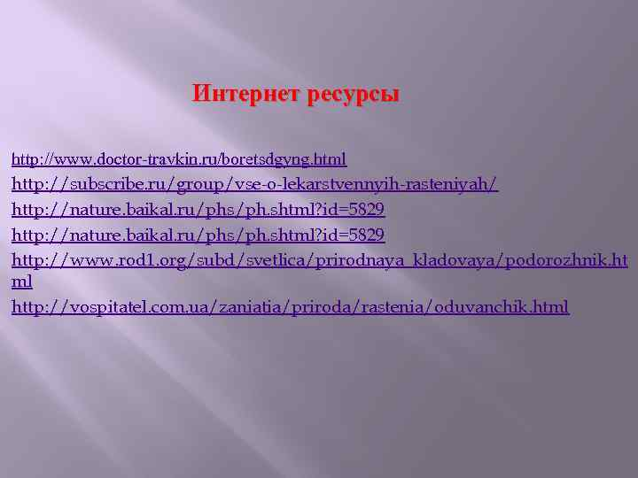 Интернет ресурсы http: //www. doctor-travkin. ru/boretsdgyng. html http: //subscribe. ru/group/vse-o-lekarstvennyih-rasteniyah/ http: //nature. baikal.