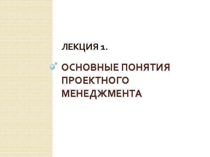 ЛЕКЦИЯ 1. ОСНОВНЫЕ ПОНЯТИЯ ПРОЕКТНОГО МЕНЕДЖМЕНТА