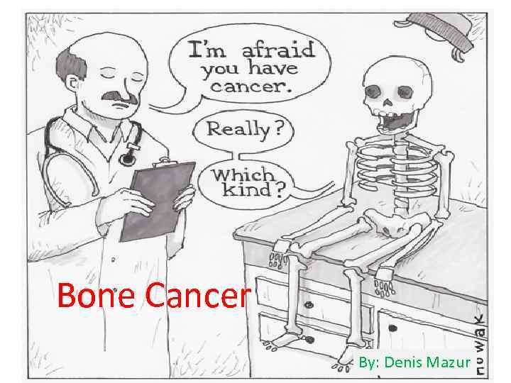 Bone Cancer By: Denis Mazur