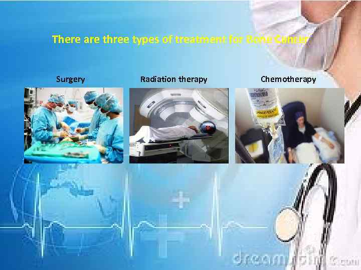 There are three types of treatment for Bone Cancer Surgery Radiation therapy Chemotherapy