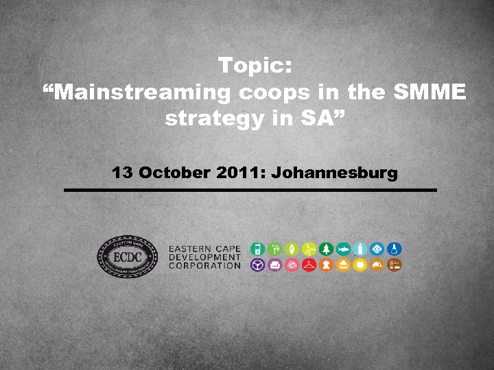 """Topic: """"Mainstreaming coops in the SMME strategy in SA"""" 13 October 2011: Johannesburg"""