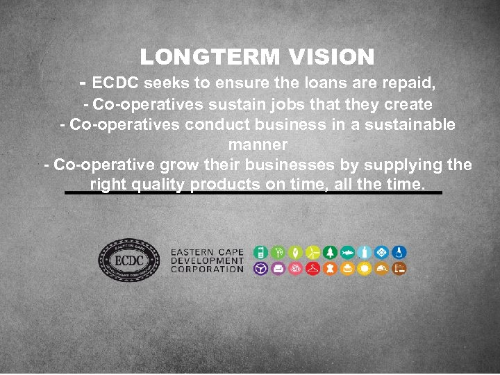 LONGTERM VISION - ECDC seeks to ensure the loans are repaid, - Co-operatives sustain