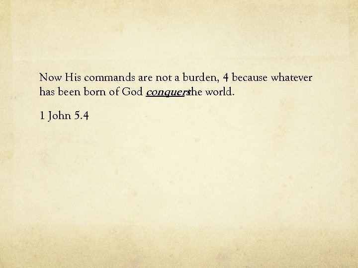 Now His commands are not a burden, 4 because whatever has been born of
