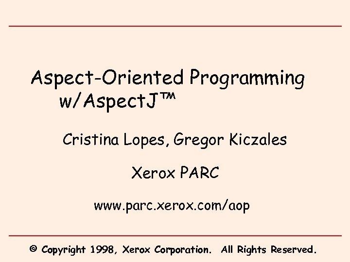 Aspect-Oriented Programming w/Aspect. J™ Cristina Lopes, Gregor Kiczales Xerox PARC www. parc. xerox. com/aop