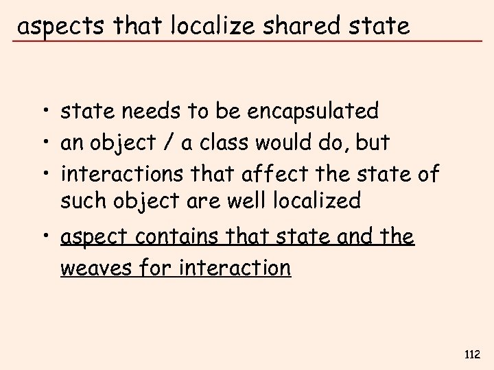 aspects that localize shared state • state needs to be encapsulated • an object