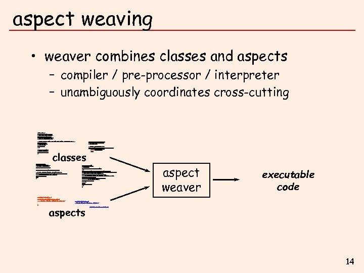 aspect weaving • weaver combines classes and aspects – compiler / pre-processor / interpreter