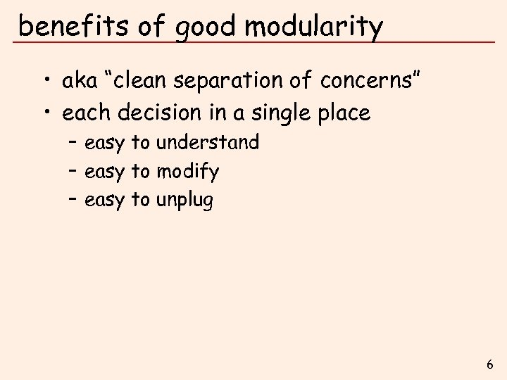 """benefits of good modularity • aka """"clean separation of concerns"""" • each decision in"""