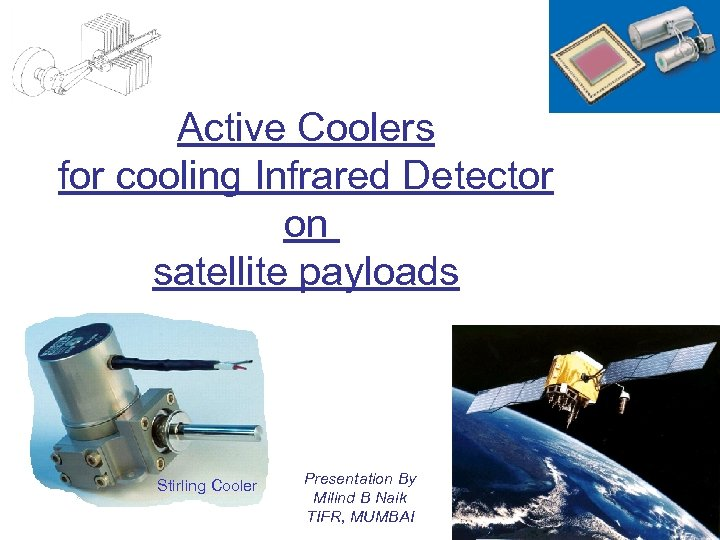 Active Coolers for cooling Infrared Detector on satellite payloads Stirling Cooler Presentation By Milind