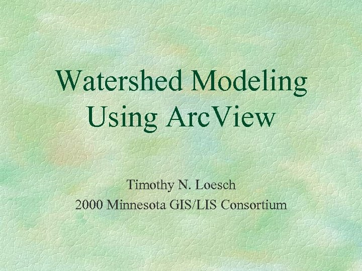 Watershed Modeling Using Arc. View Timothy N. Loesch 2000 Minnesota GIS/LIS Consortium