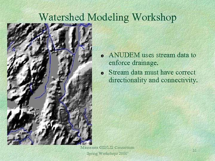 Watershed Modeling Workshop ANUDEM uses stream data to enforce drainage. Stream data must have