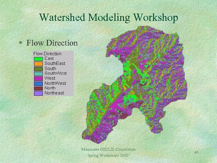 Watershed Modeling Workshop § Flow Direction Minnesota GIS/LIS Consortium Spring Workshops 2000' 40