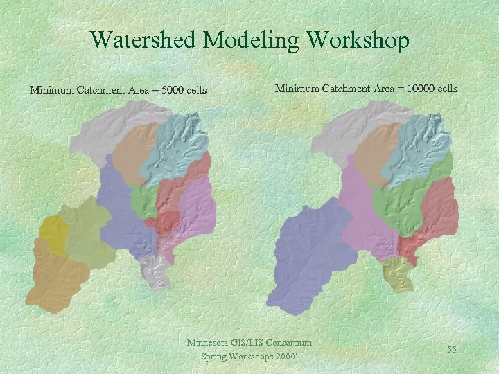 Watershed Modeling Workshop Minimum Catchment Area = 5000 cells Minimum Catchment Area = 10000