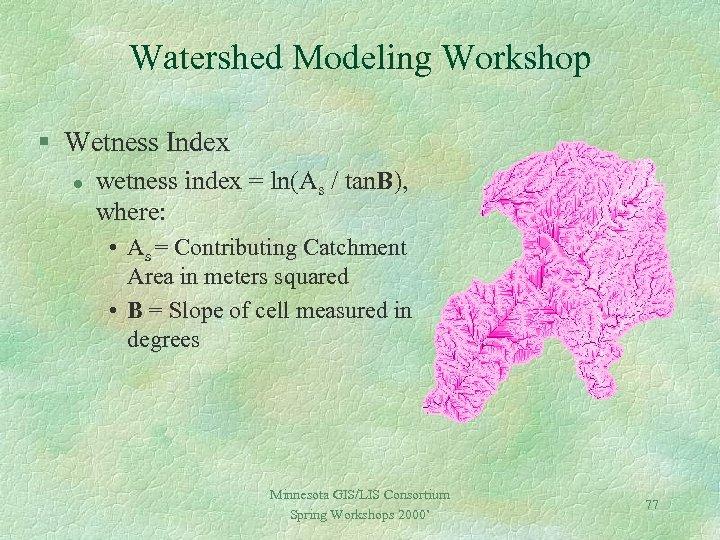 Watershed Modeling Workshop § Wetness Index l wetness index = ln(As / tan. B),