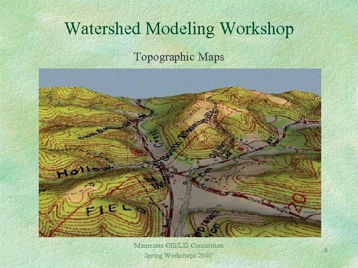 Watershed Modeling Workshop Topographic Maps Minnesota GIS/LIS Consortium Spring Workshops 2000' 9