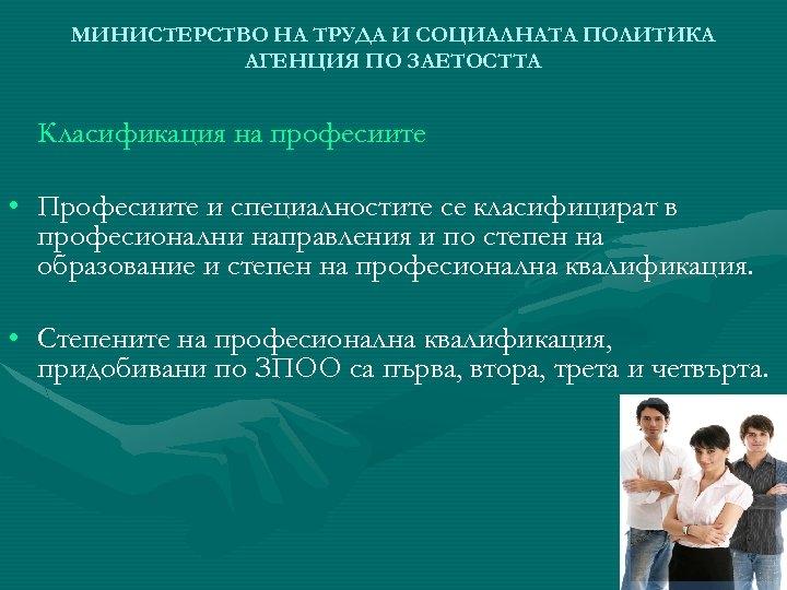 МИНИСТЕРСТВО НА ТРУДА И СОЦИАЛНАТА ПОЛИТИКА АГЕНЦИЯ ПО ЗАЕТОСТТА Класификация на професиите • Професиите