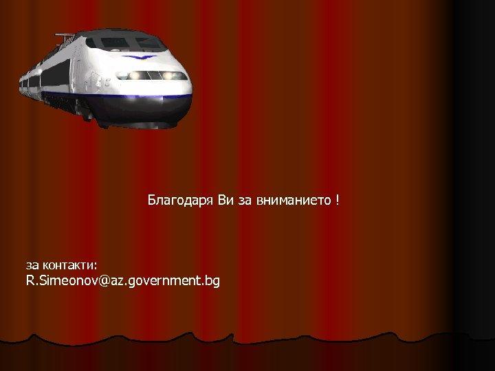 Благодаря Ви за вниманието ! за контакти: R. Simeonov@az. government. bg
