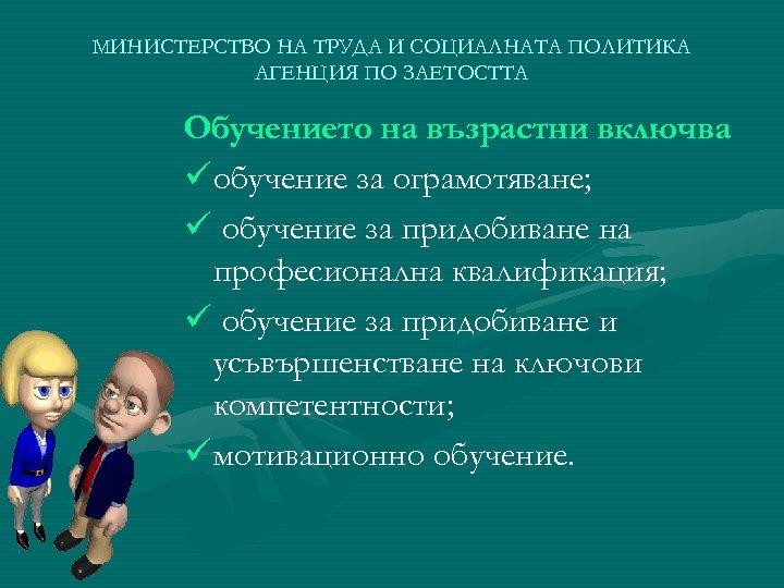 МИНИСТЕРСТВО НА ТРУДА И СОЦИАЛНАТА ПОЛИТИКА АГЕНЦИЯ ПО ЗАЕТОСТТА Обучението на възрастни включва ü