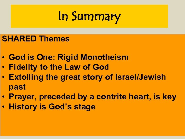 In Summary SHARED Themes • God is One: Rigid Monotheism • Fidelity to the