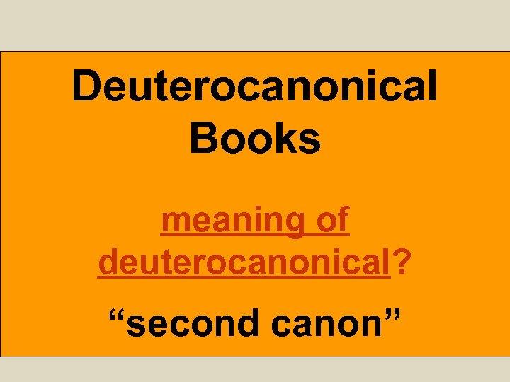 "Deuterocanonical Books meaning of deuterocanonical? ""second canon"""