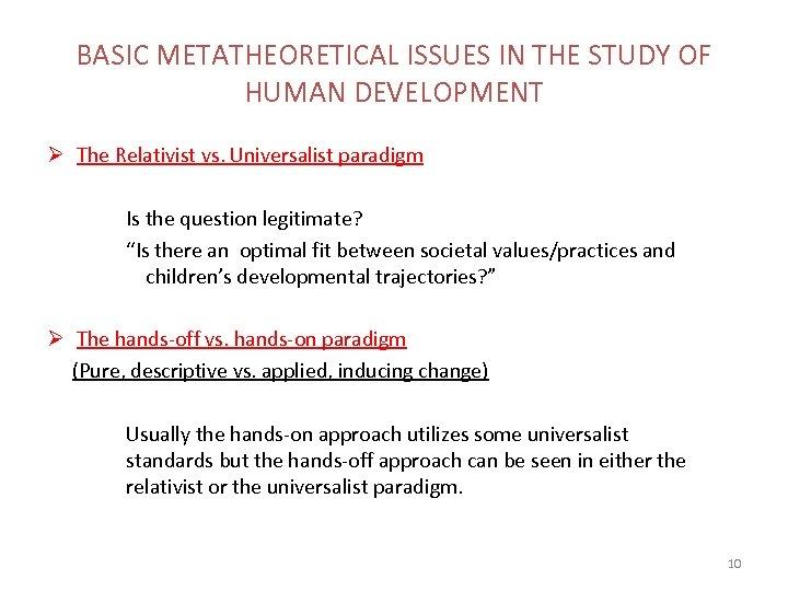 BASIC METATHEORETICAL ISSUES IN THE STUDY OF HUMAN DEVELOPMENT Ø The Relativist vs. Universalist