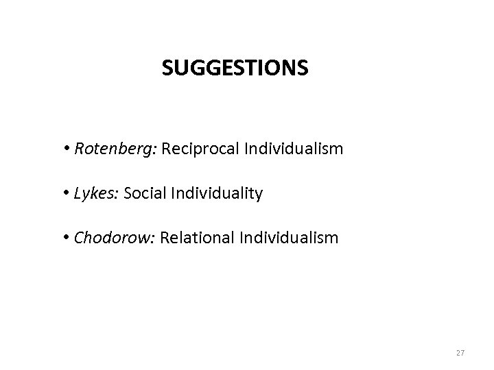 SUGGESTIONS • Rotenberg: Reciprocal Individualism • Lykes: Social Individuality • Chodorow: Relational Individualism 27