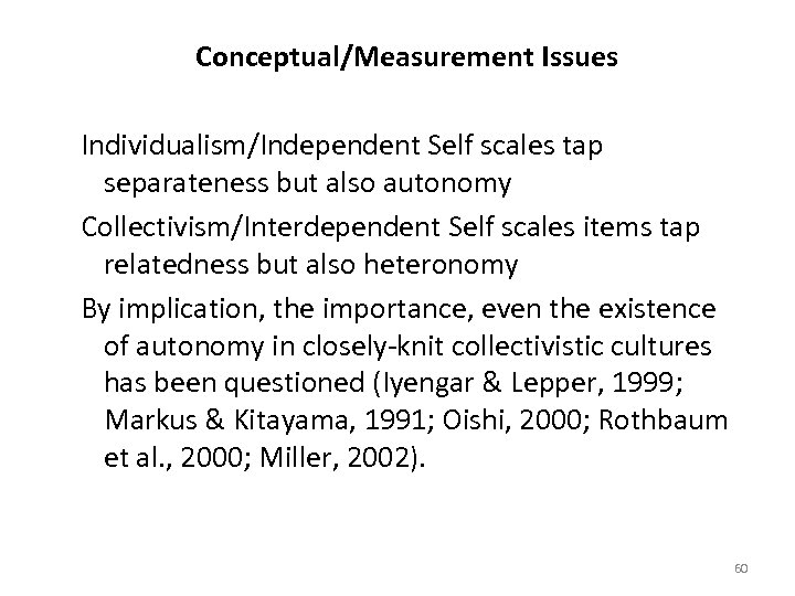 Conceptual/Measurement Issues Individualism/Independent Self scales tap separateness but also autonomy Collectivism/Interdependent Self scales items