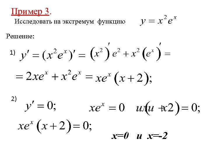 Пример 3. 3 Исследовать на экстремум функцию Решение: 1) 2) х=0 и х=-2