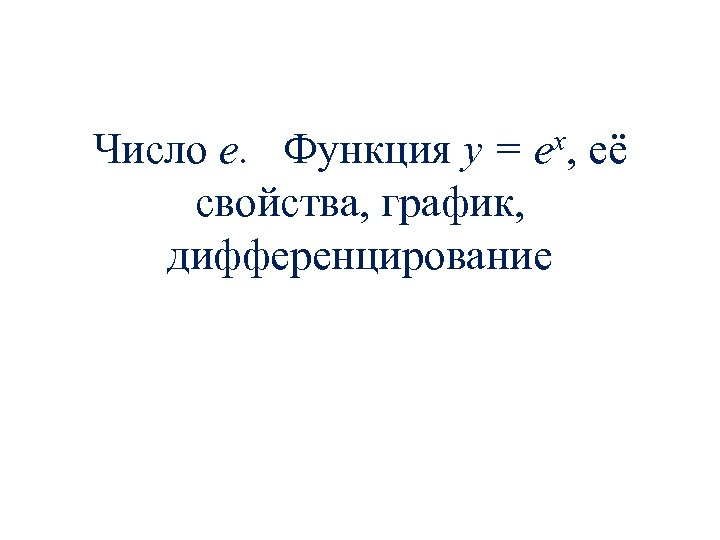 Число е. Функция y = ex, её свойства, график, дифференцирование