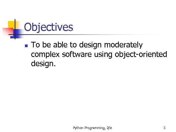 Objectives n To be able to design moderately complex software using object-oriented design. Python