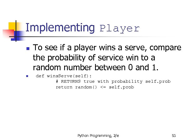 Implementing Player n n To see if a player wins a serve, compare the