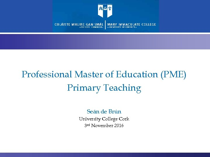 Professional Master of Education (PME) Primary Teaching Seán de Brún University College Cork 3