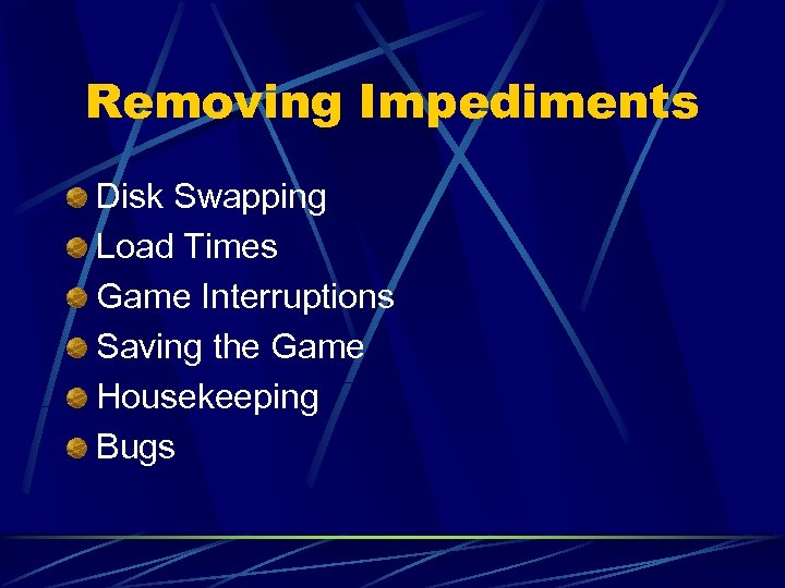 Removing Impediments Disk Swapping Load Times Game Interruptions Saving the Game Housekeeping Bugs