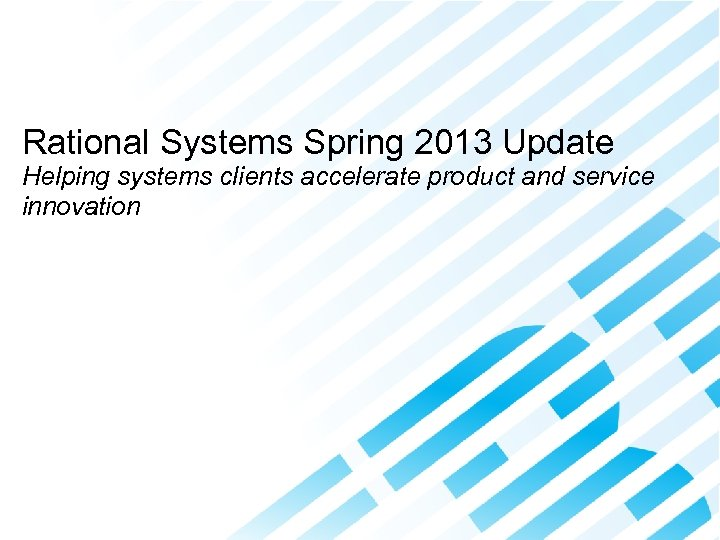 Accelerating Product and Service Innovation Rational Systems Spring 2013 Update Helping systems clients accelerate