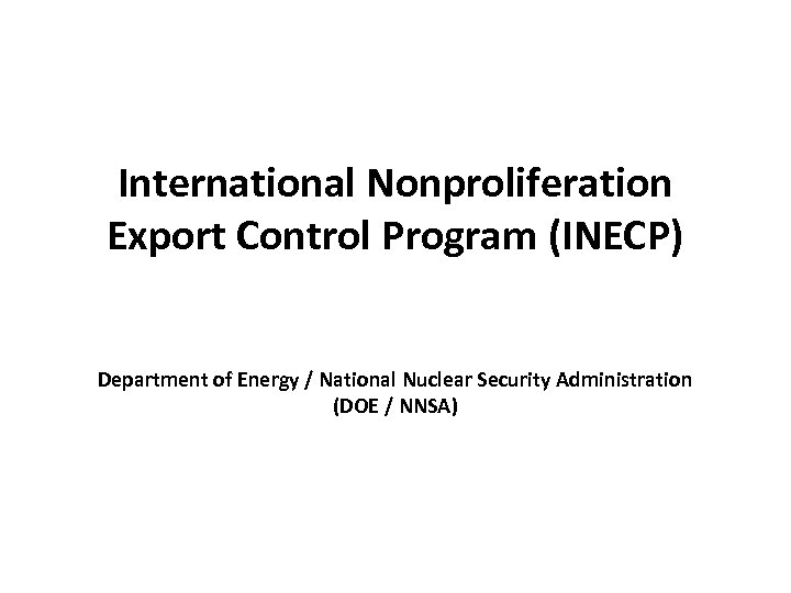 International Nonproliferation Export Control Program (INECP) Department of Energy / National Nuclear Security Administration