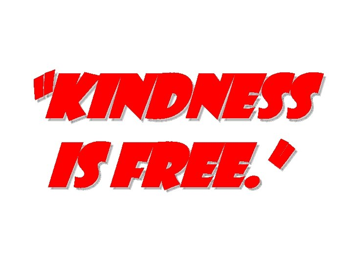 """Kindness is free. """
